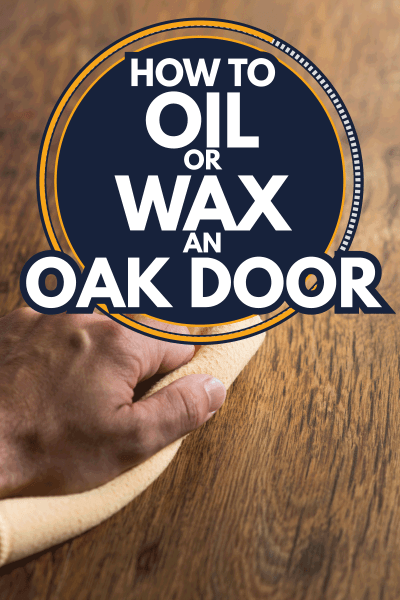 Male hand cleaning and rubbing a hardwood door with a microfiber cloth. How To Oil Or Wax An Oak Door